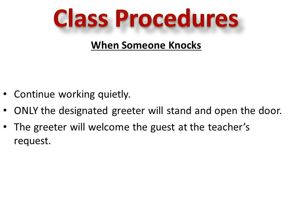 When Someone Knocks Continue working quietly. ONLY the designated greeter will stand and open the door. The greeter will welcome the guest at the teac