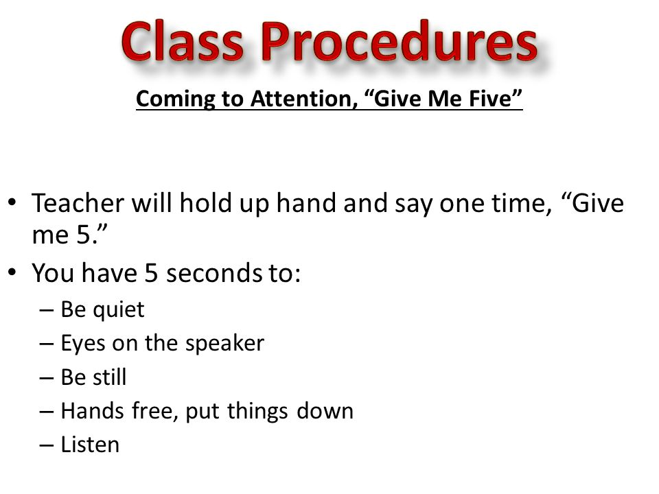 Coming to Attention, Give Me Five Teacher will hold up hand and say one time, Give me 5. You have 5 seconds to: – Be quiet – Eyes on the speaker – Be still – Hands free, put things down – Listen