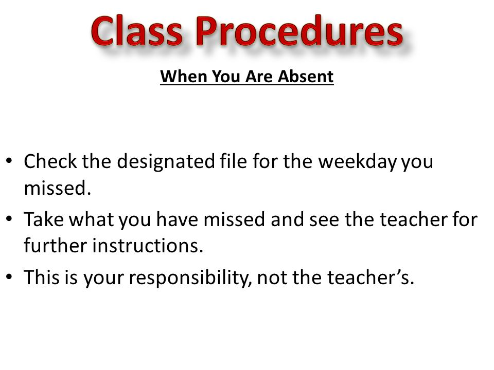When You Are Absent Check the designated file for the weekday you missed.