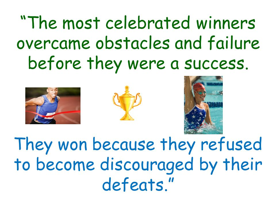 The most celebrated winners overcame obstacles and failure before they were a success.