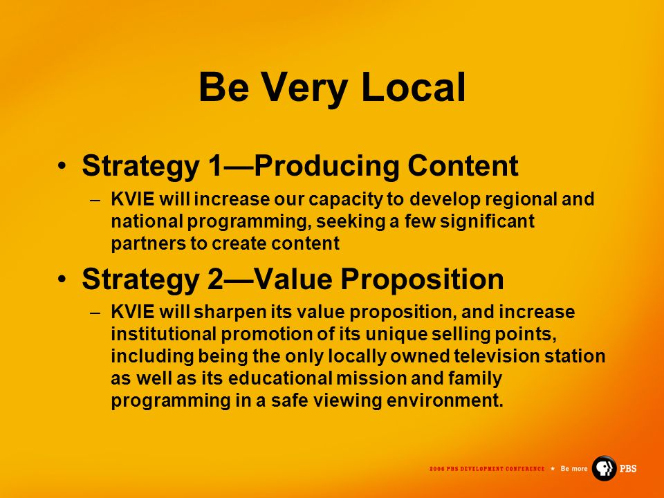 Be Very Local Strategy 1—Producing Content –KVIE will increase our capacity to develop regional and national programming, seeking a few significant pa