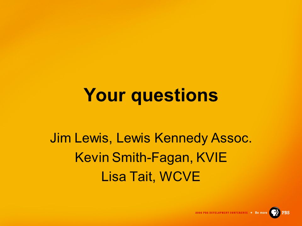 Your questions Jim Lewis, Lewis Kennedy Assoc. Kevin Smith-Fagan, KVIE Lisa Tait, WCVE