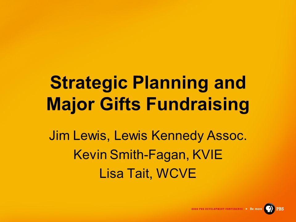 Strategic Planning and Major Gifts Fundraising Jim Lewis, Lewis Kennedy Assoc. Kevin Smith-Fagan, KVIE Lisa Tait, WCVE