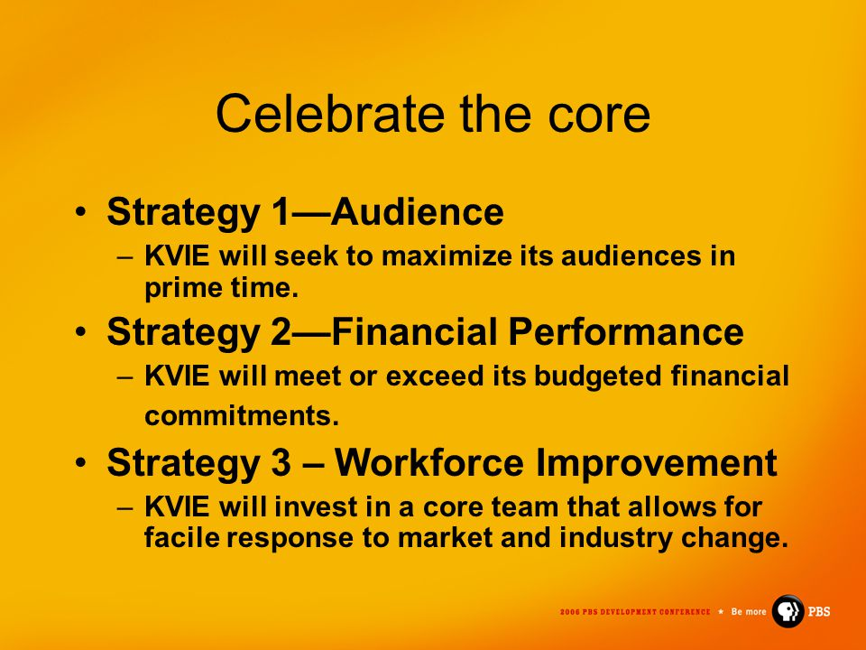Celebrate the core Strategy 1—Audience –KVIE will seek to maximize its audiences in prime time. Strategy 2—Financial Performance –KVIE will meet or ex