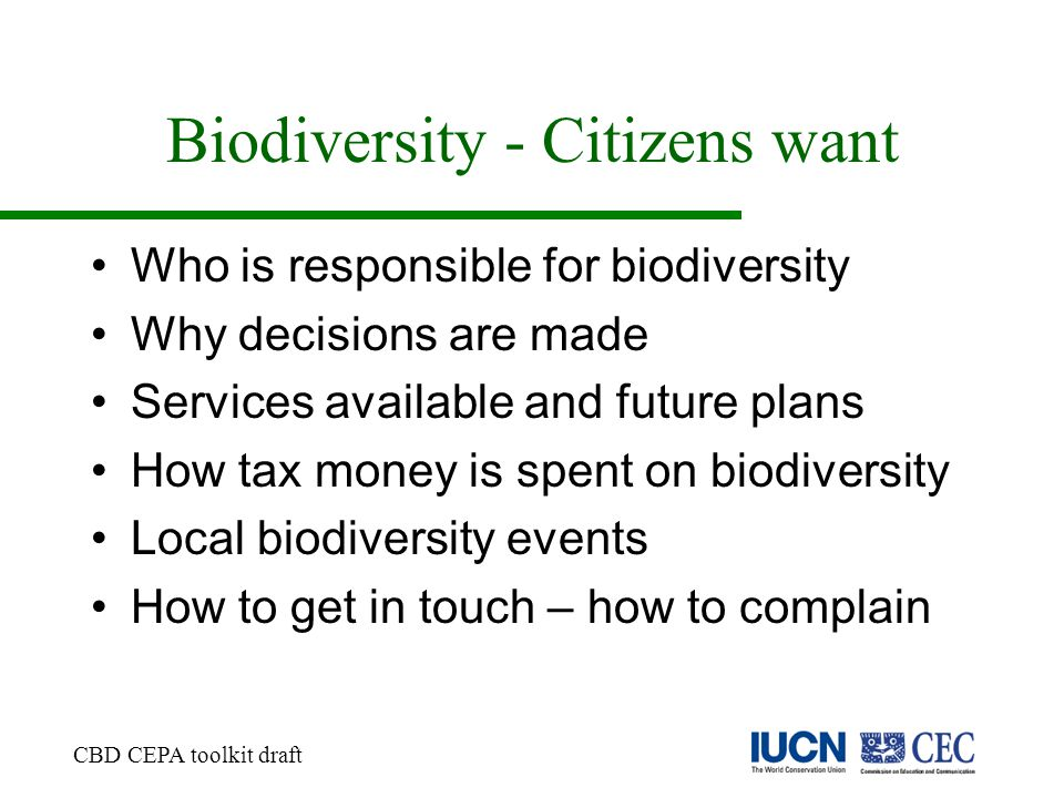 Biodiversity - Citizens want Who is responsible for biodiversity Why decisions are made Services available and future plans How tax money is spent on biodiversity Local biodiversity events How to get in touch – how to complain CBD CEPA toolkit draft