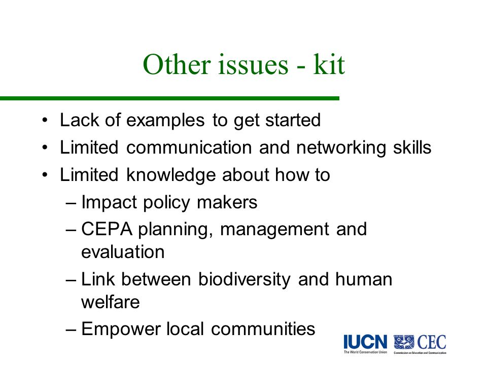 Other issues - kit Lack of examples to get started Limited communication and networking skills Limited knowledge about how to –Impact policy makers –CEPA planning, management and evaluation –Link between biodiversity and human welfare –Empower local communities