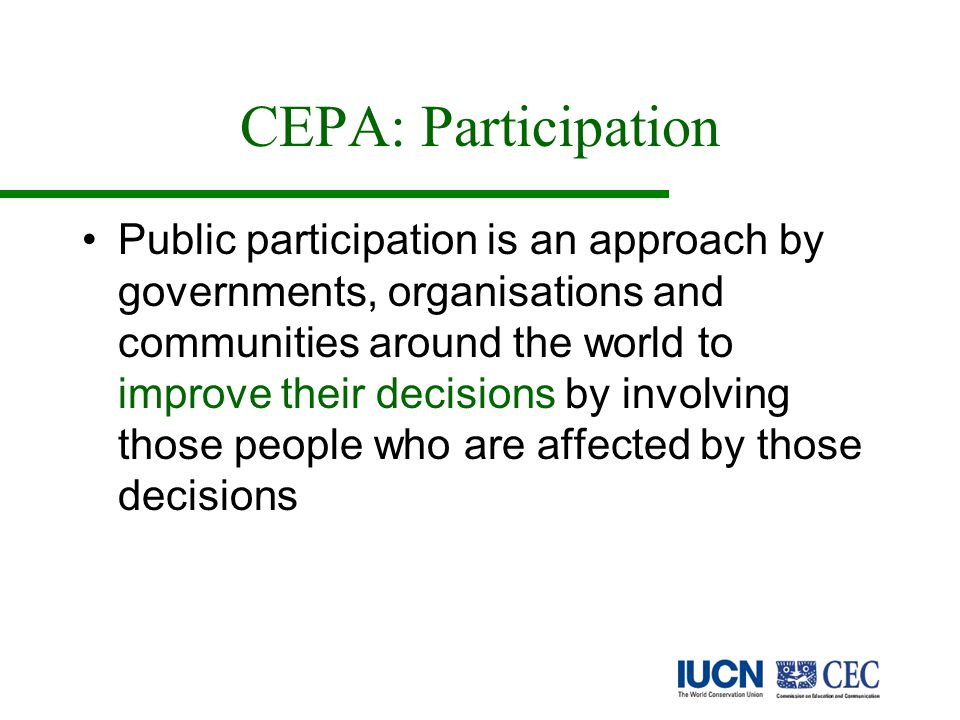 CEPA: Participation Public participation is an approach by governments, organisations and communities around the world to improve their decisions by involving those people who are affected by those decisions