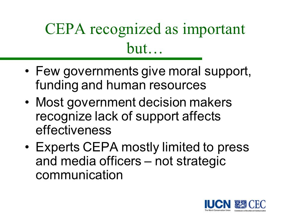 CEPA recognized as important but… Few governments give moral support, funding and human resources Most government decision makers recognize lack of support affects effectiveness Experts CEPA mostly limited to press and media officers – not strategic communication