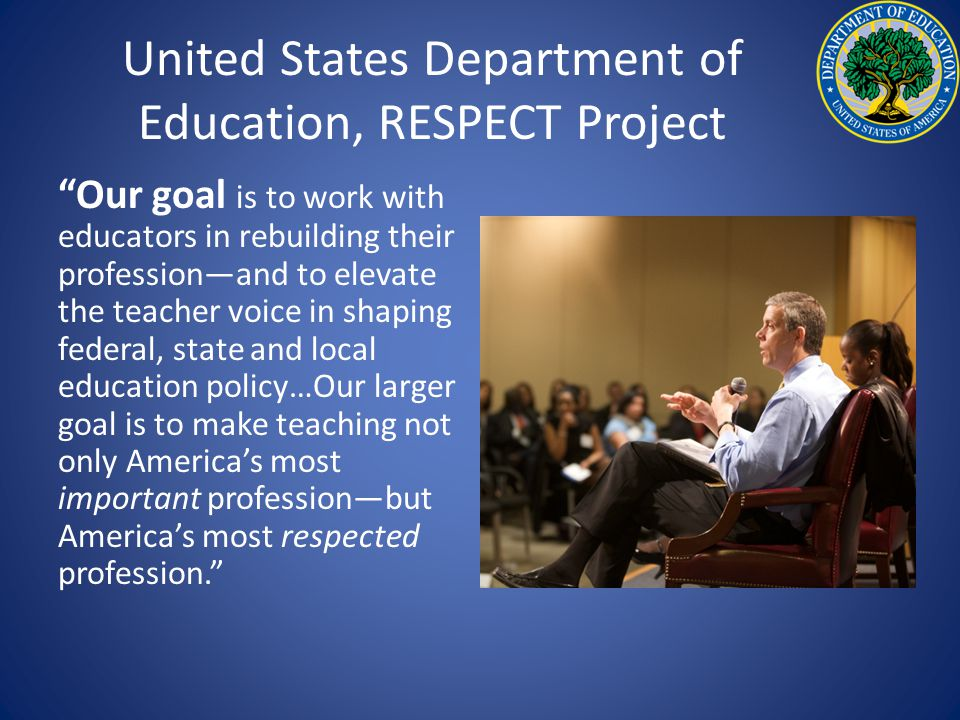 United States Department of Education, RESPECT Project Our goal is to work with educators in rebuilding their profession—and to elevate the teacher voice in shaping federal, state and local education policy…Our larger goal is to make teaching not only America's most important profession—but America's most respected profession.