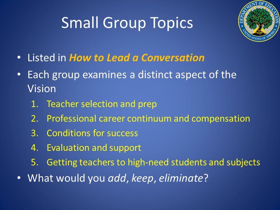 Small Group Topics Listed in How to Lead a Conversation Each group examines a distinct aspect of the Vision 1.Teacher selection and prep 2.Professional career continuum and compensation 3.Conditions for success 4.Evaluation and support 5.Getting teachers to high-need students and subjects What would you add, keep, eliminate