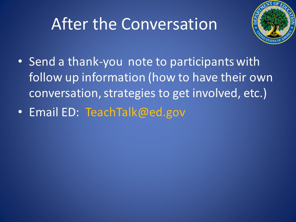 After the Conversation Send a thank-you note to participants with follow up information (how to have their own conversation, strategies to get involved, etc.) Email ED: TeachTalk@ed.gov