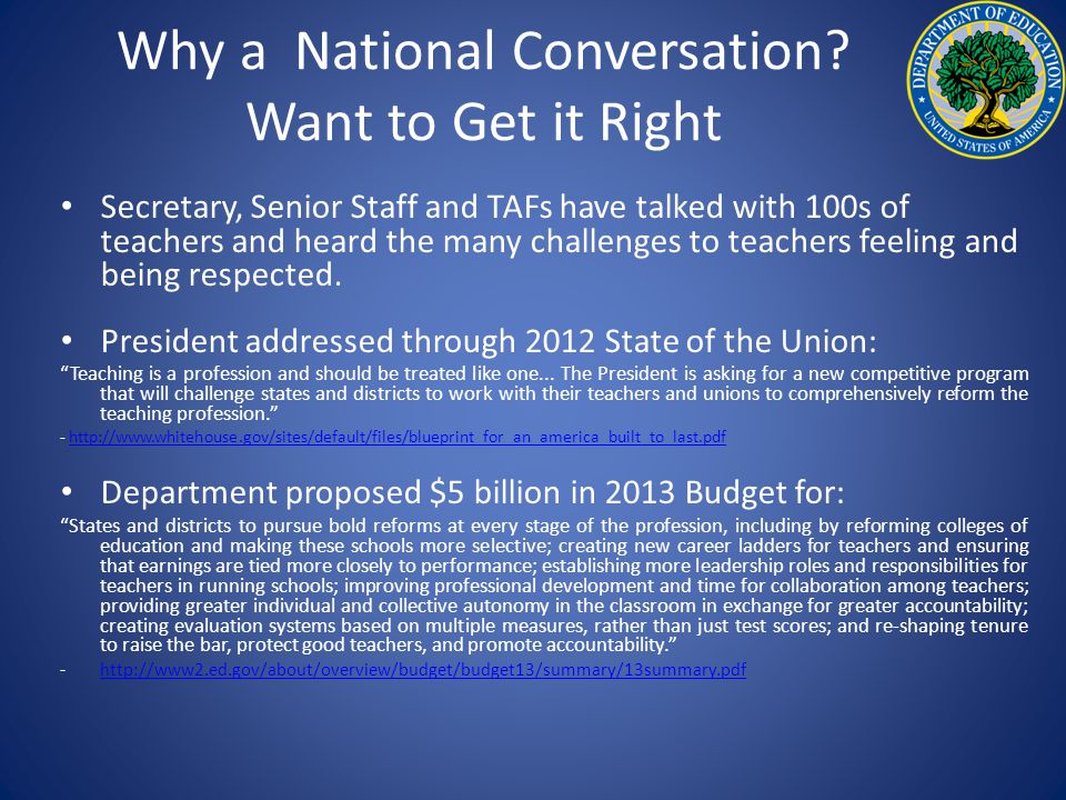 Why a National Conversation? Want to Get it Right Secretary, Senior Staff and TAFs have talked with 100s of teachers and heard the many challenges to