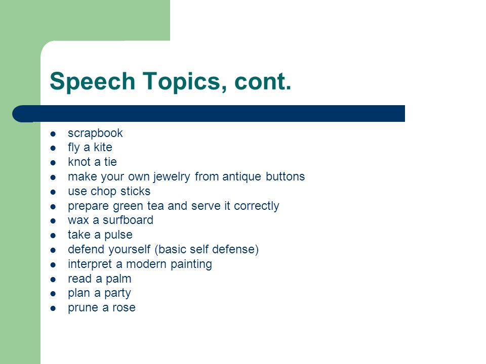 Speech Topics, cont. scrapbook fly a kite knot a tie make your own jewelry from antique buttons use chop sticks prepare green tea and serve it correct