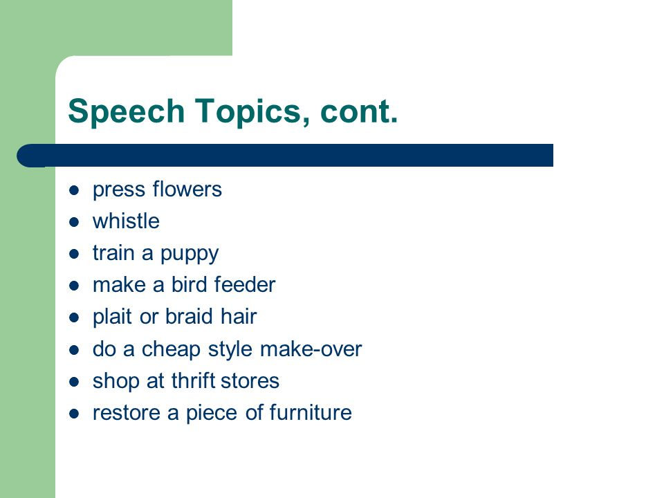 Speech Topics, cont. press flowers whistle train a puppy make a bird feeder plait or braid hair do a cheap style make-over shop at thrift stores resto