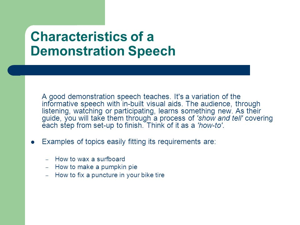 Characteristics of a Demonstration Speech A good demonstration speech teaches. It's a variation of the informative speech with in-built visual aids. T
