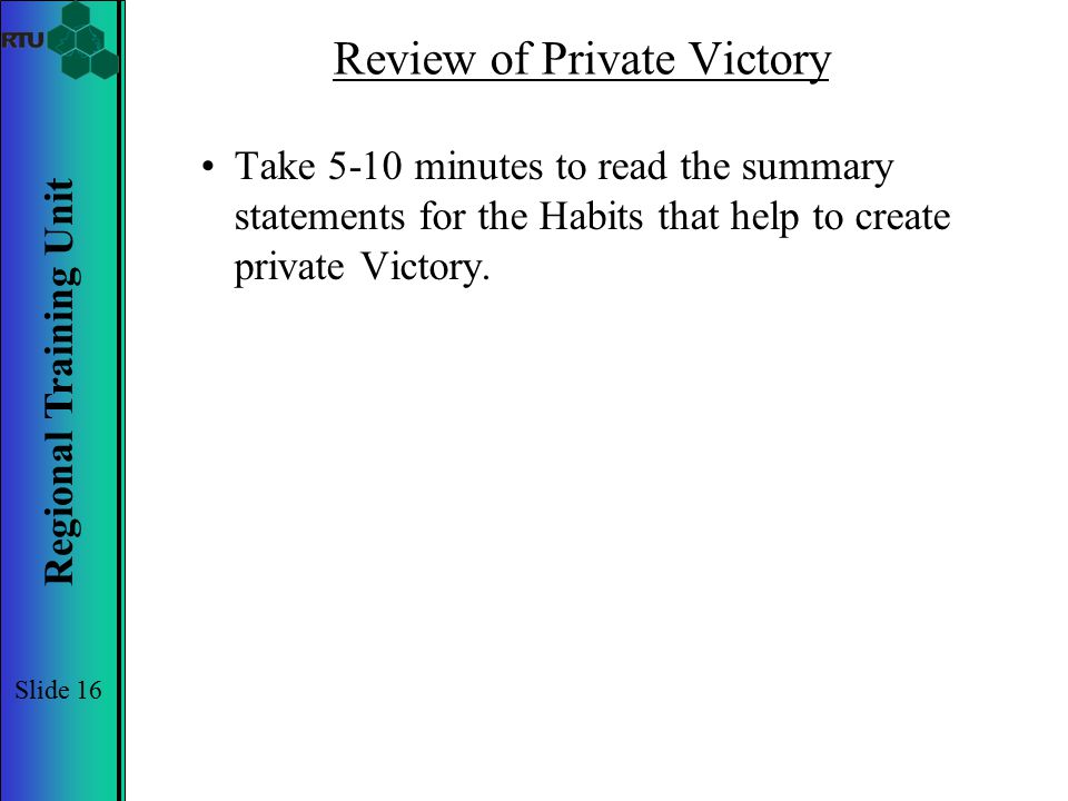 Regional Training Unit Slide 16 Review of Private Victory Take 5-10 minutes to read the summary statements for the Habits that help to create private