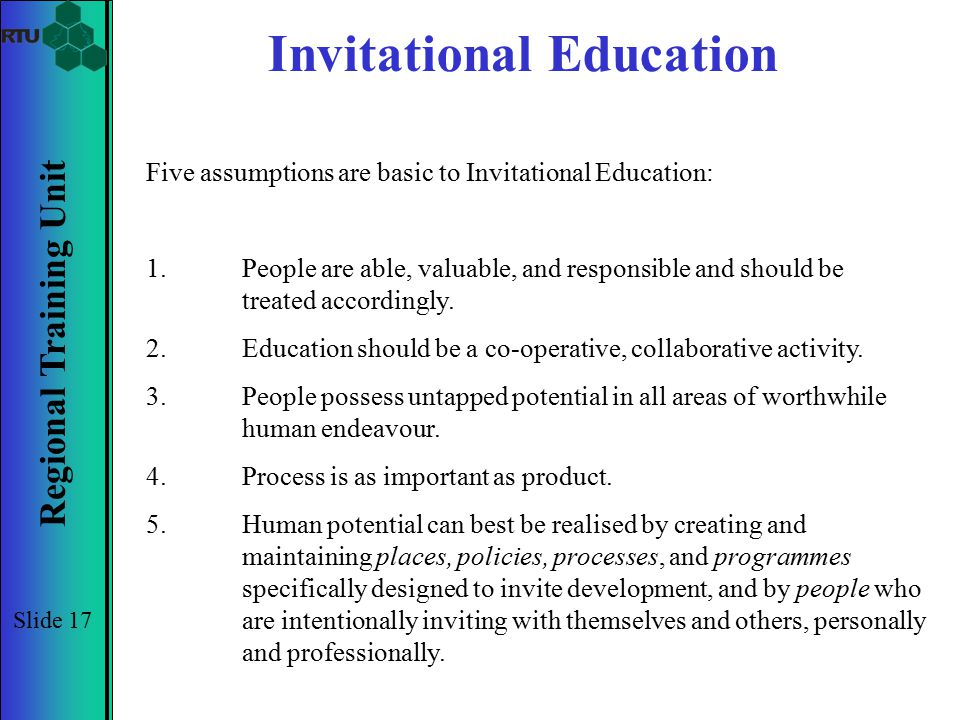 Regional Training Unit Slide 17 Invitational Education Five assumptions are basic to Invitational Education: 1.People are able, valuable, and responsi