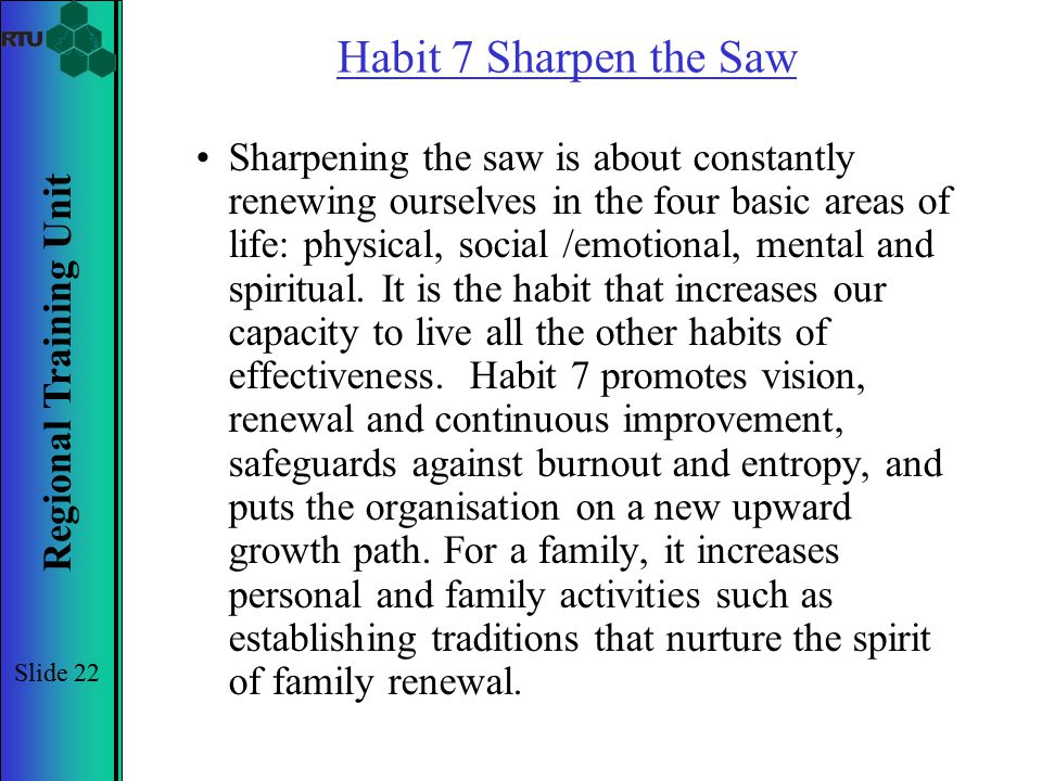 Regional Training Unit Slide 22 Habit 7 Sharpen the Saw Sharpening the saw is about constantly renewing ourselves in the four basic areas of life: phy