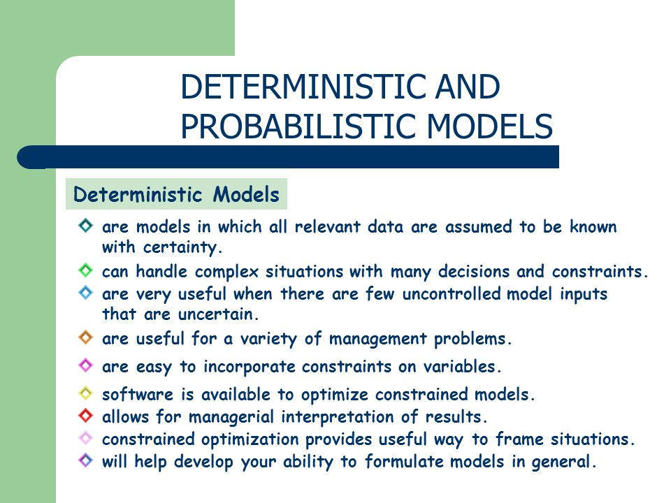 DETERMINISTIC AND PROBABILISTIC MODELS Deterministic Models are models in which all relevant data are assumed to be known with certainty.
