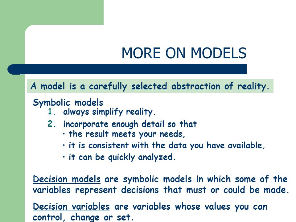 MORE ON MODELS A model is a carefully selected abstraction of reality.