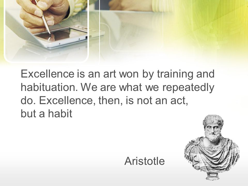 Excellence is an art won by training and habituation. We are what we repeatedly do. Excellence, then, is not an act, but a habit Aristotle