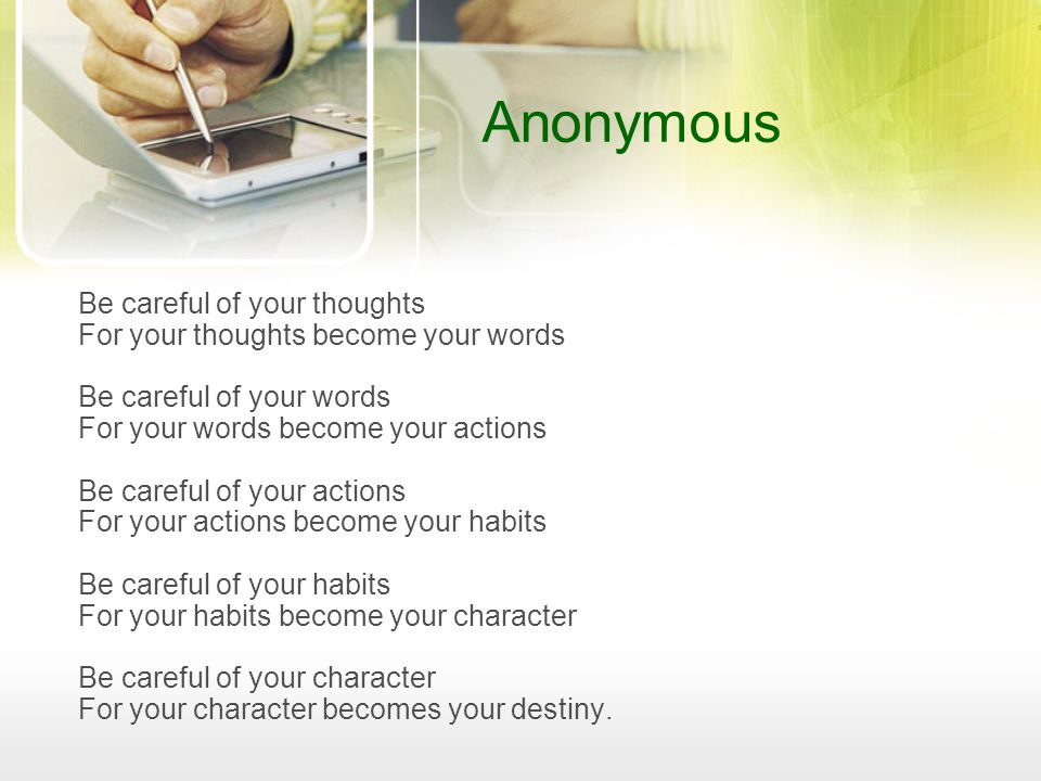 Anonymous Be careful of your thoughts For your thoughts become your words Be careful of your words For your words become your actions Be careful of yo