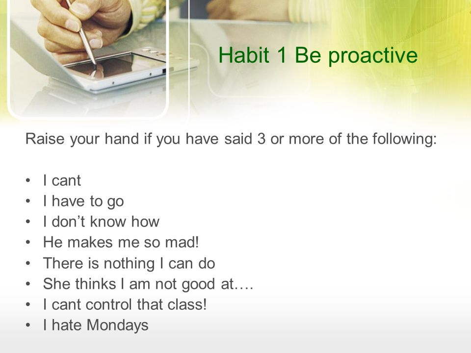 Habit 1 Be proactive Raise your hand if you have said 3 or more of the following: I cant I have to go I don't know how He makes me so mad! There is no