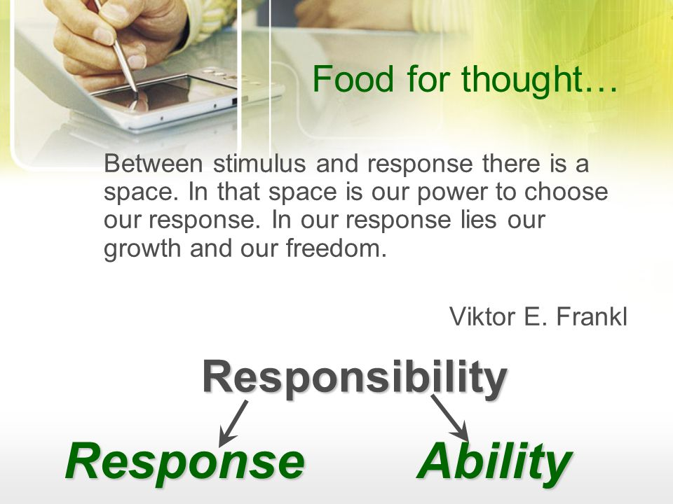 Food for thought… Between stimulus and response there is a space.