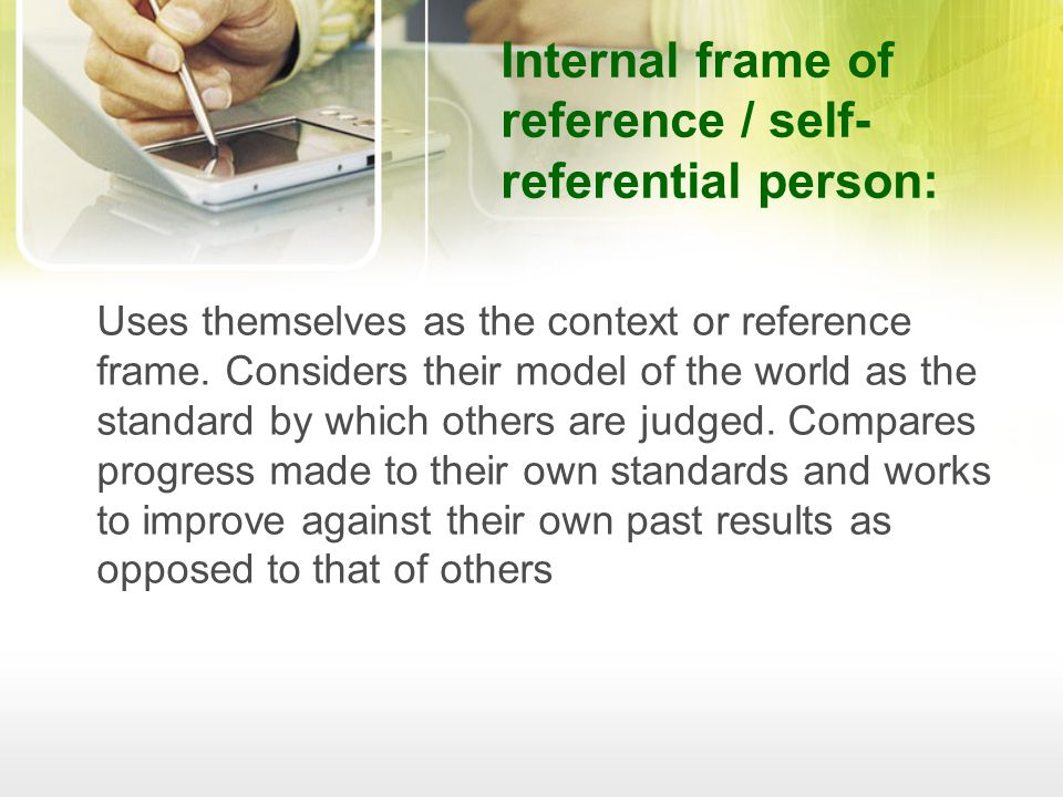 Internal frame of reference / self- referential person: Uses themselves as the context or reference frame.