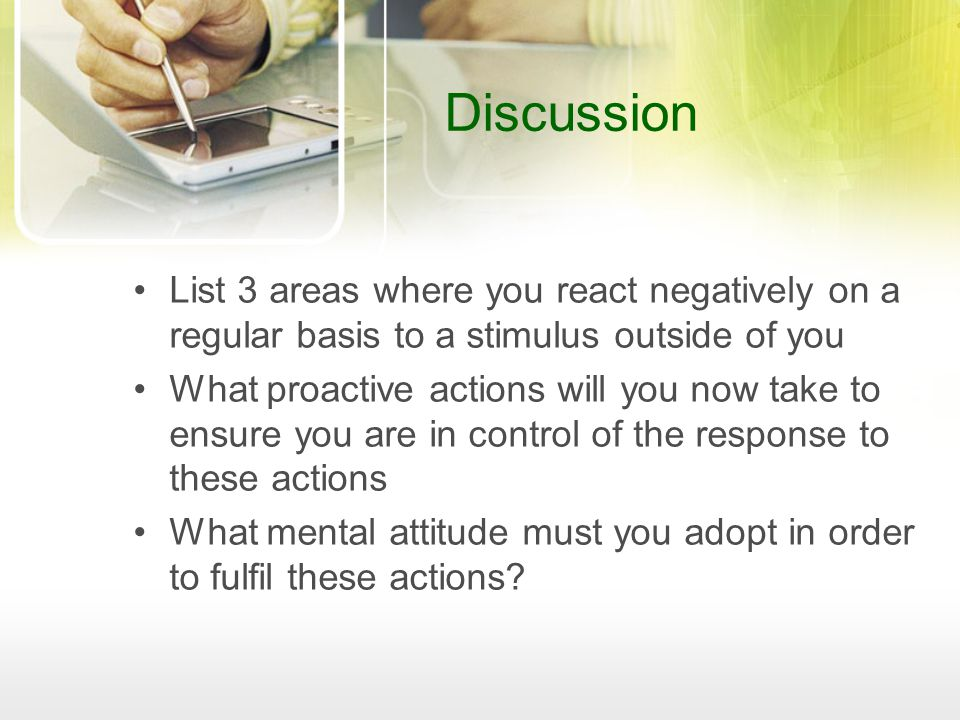 Discussion List 3 areas where you react negatively on a regular basis to a stimulus outside of you What proactive actions will you now take to ensure you are in control of the response to these actions What mental attitude must you adopt in order to fulfil these actions?