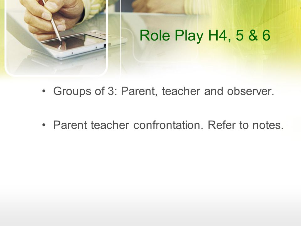 Role Play H4, 5 & 6 Groups of 3: Parent, teacher and observer. Parent teacher confrontation. Refer to notes.