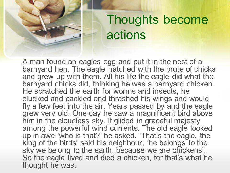 Thoughts become actions A man found an eagles egg and put it in the nest of a barnyard hen.