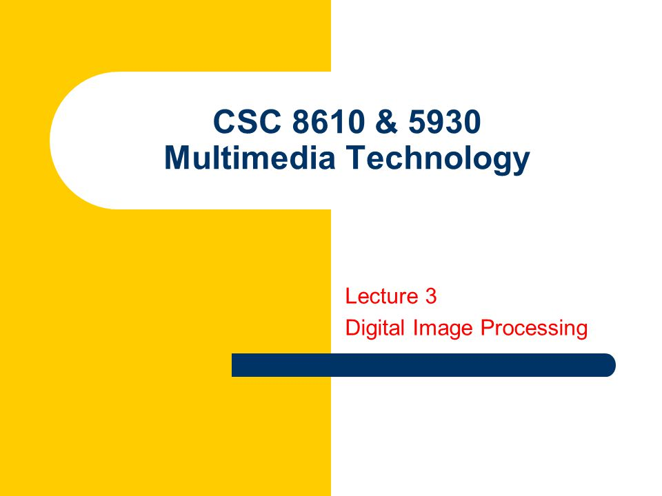 CSC 8610 & 5930 Multimedia Technology Lecture 3 Digital Image Processing