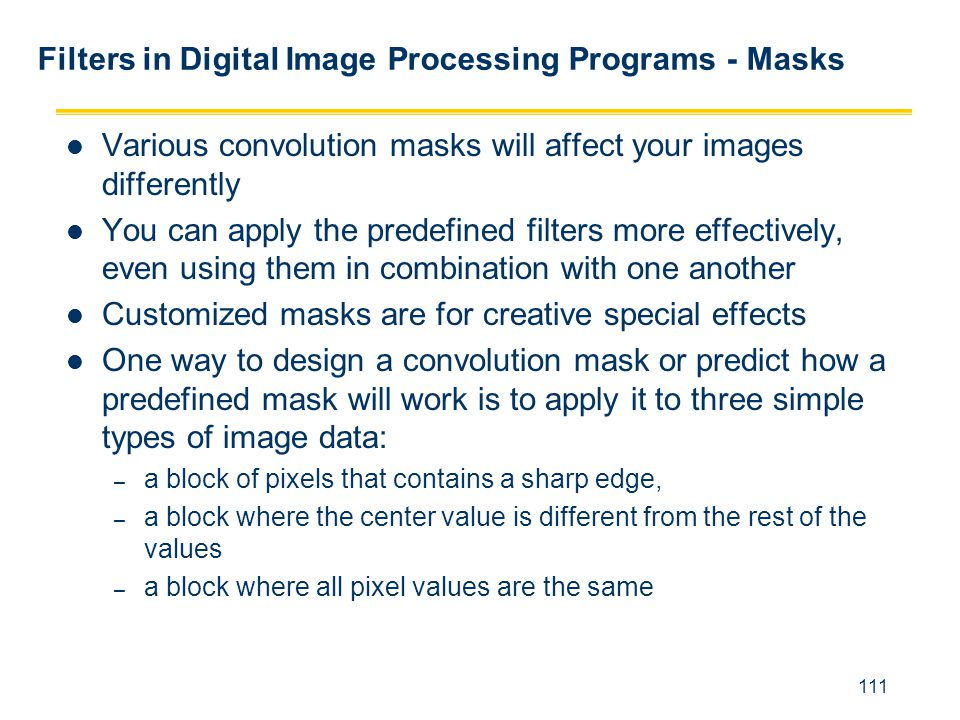 111 Filters in Digital Image Processing Programs - Masks Various convolution masks will affect your images differently You can apply the predefined fi