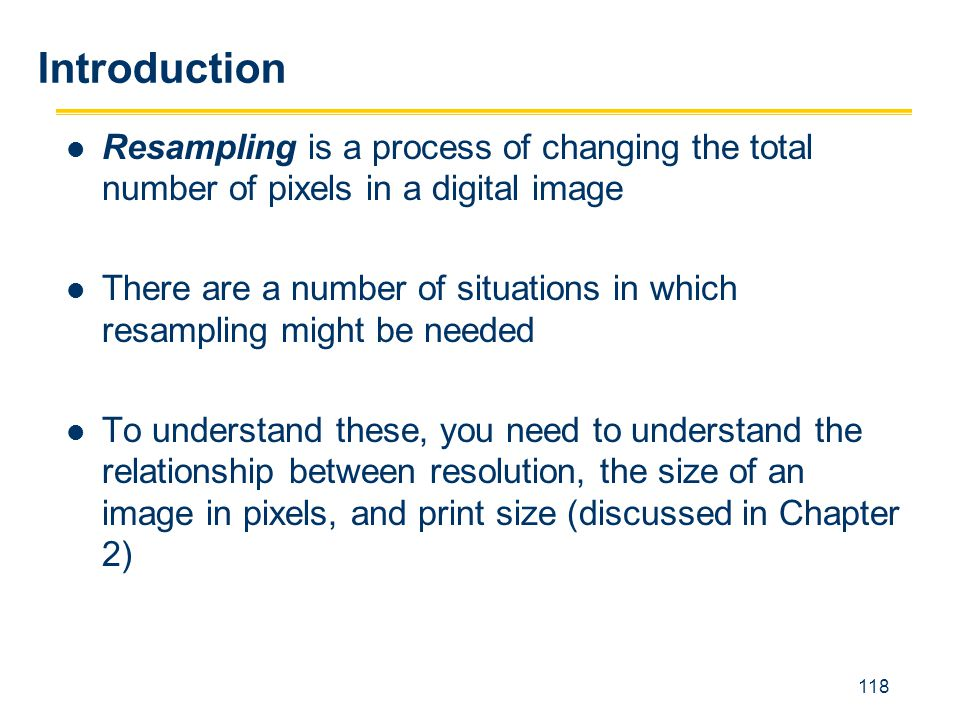 118 Resampling is a process of changing the total number of pixels in a digital image There are a number of situations in which resampling might be ne