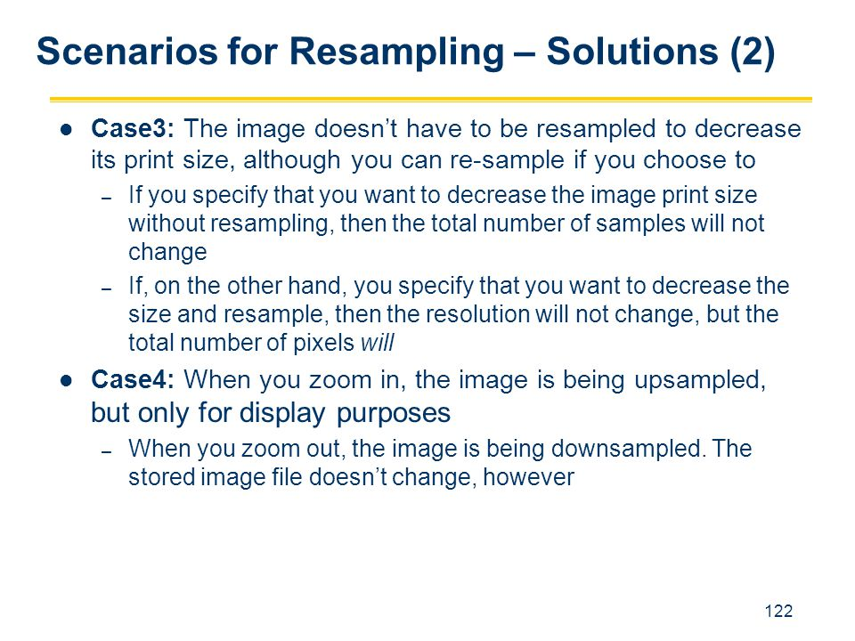 122 Case3: The image doesn't have to be resampled to decrease its print size, although you can re-sample if you choose to – If you specify that you wa