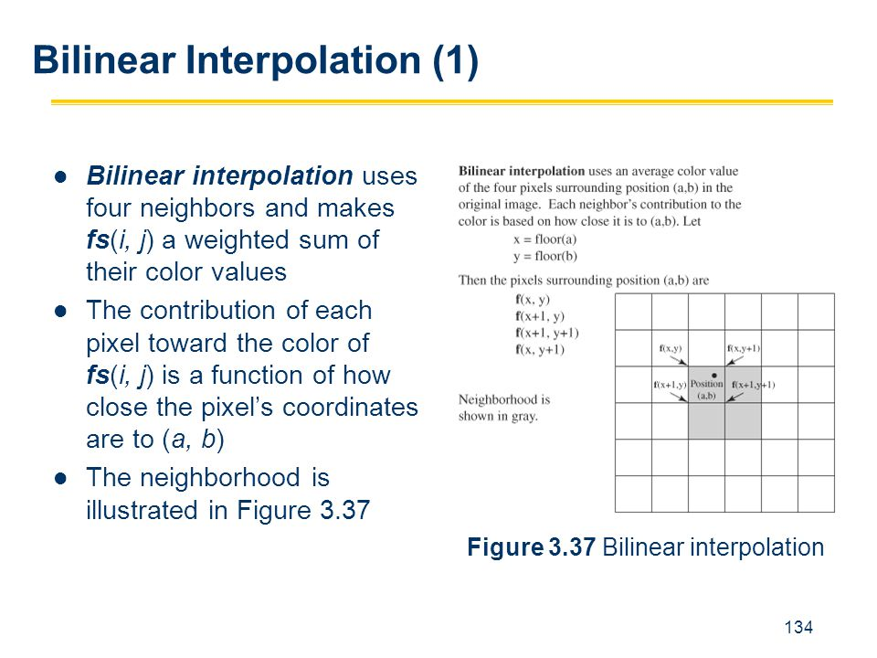 134 Bilinear interpolation uses four neighbors and makes fs(i, j) a weighted sum of their color values The contribution of each pixel toward the color