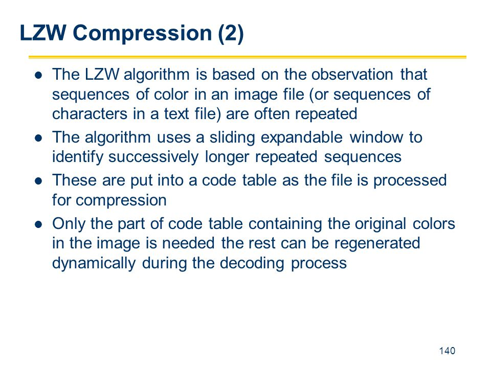 140 The LZW algorithm is based on the observation that sequences of color in an image file (or sequences of characters in a text file) are often repea