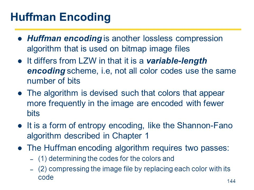 144 Huffman encoding is another lossless compression algorithm that is used on bitmap image files It differs from LZW in that it is a variable-length