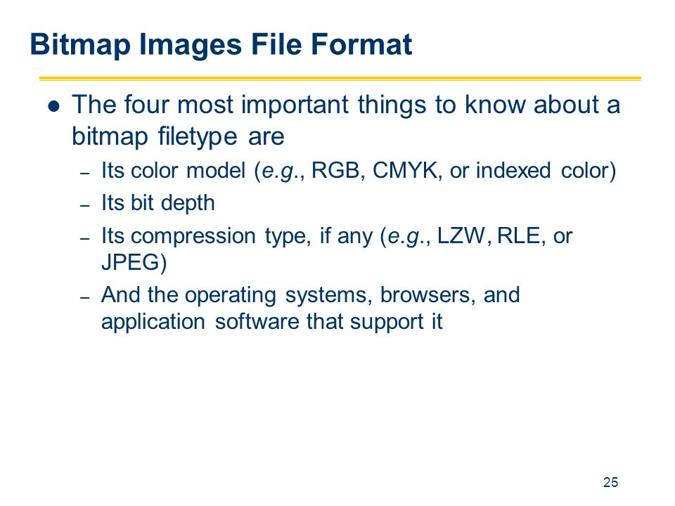25 Bitmap Images File Format The four most important things to know about a bitmap filetype are – Its color model (e.g., RGB, CMYK, or indexed color)