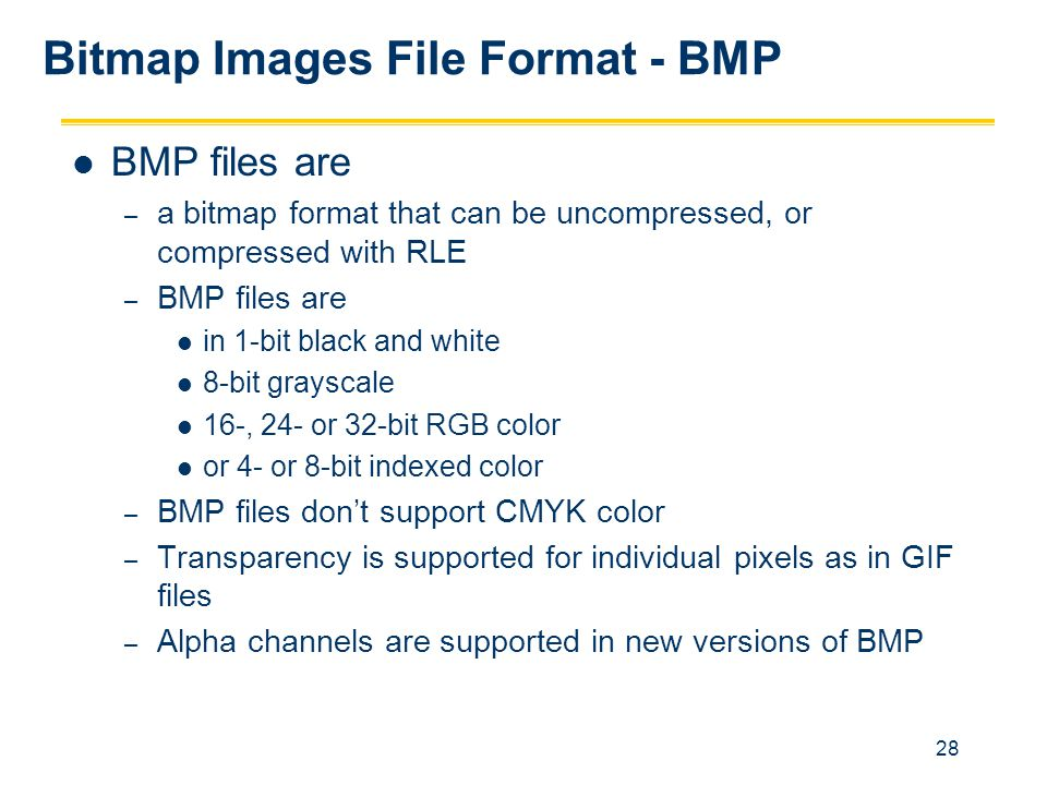 28 Bitmap Images File Format - BMP BMP files are – a bitmap format that can be uncompressed, or compressed with RLE – BMP files are in 1-bit black and