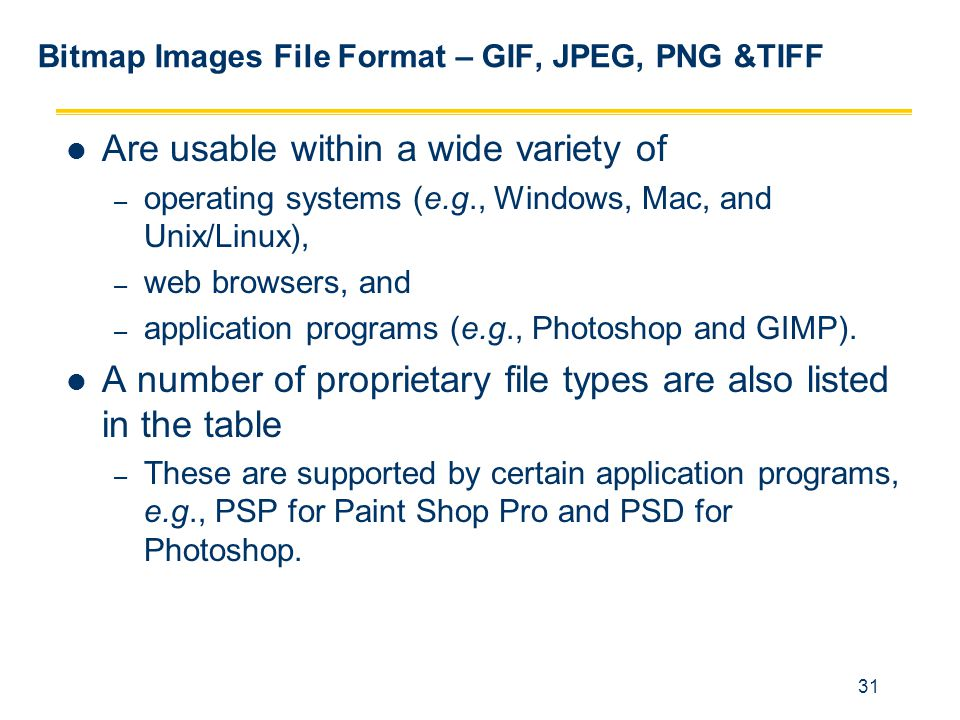 31 Bitmap Images File Format – GIF, JPEG, PNG &TIFF Are usable within a wide variety of – operating systems (e.g., Windows, Mac, and Unix/Linux), – we