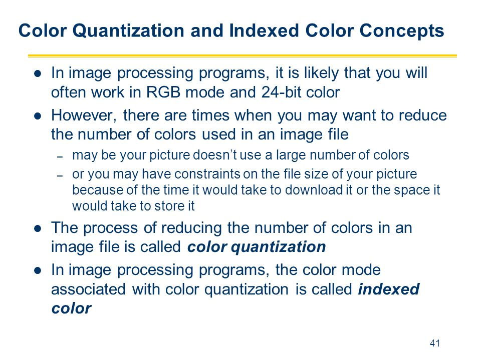 41 Color Quantization and Indexed Color Concepts In image processing programs, it is likely that you will often work in RGB mode and 24-bit color Howe