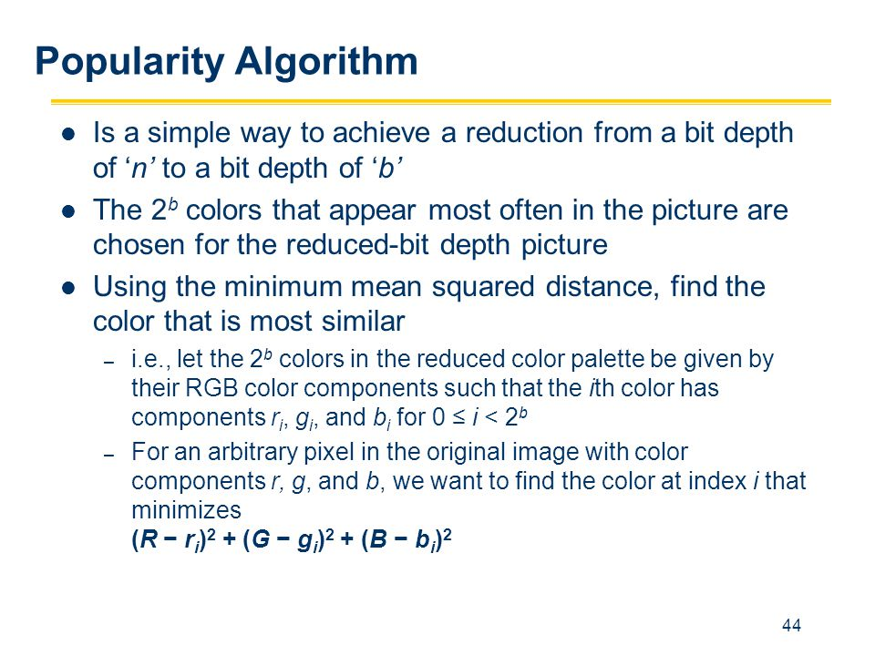 44 Popularity Algorithm Is a simple way to achieve a reduction from a bit depth of 'n' to a bit depth of 'b' The 2 b colors that appear most often in
