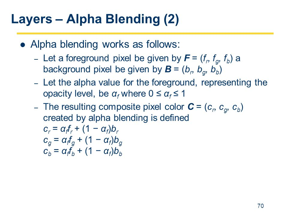 70 Layers – Alpha Blending (2) Alpha blending works as follows: – Let a foreground pixel be given by F = (f r, f g, f b ) a background pixel be given