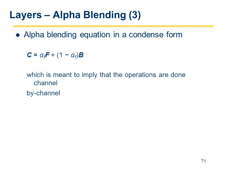 71 Layers – Alpha Blending (3) Alpha blending equation in a condense form C = α f F + (1 − α f )B which is meant to imply that the operations are done