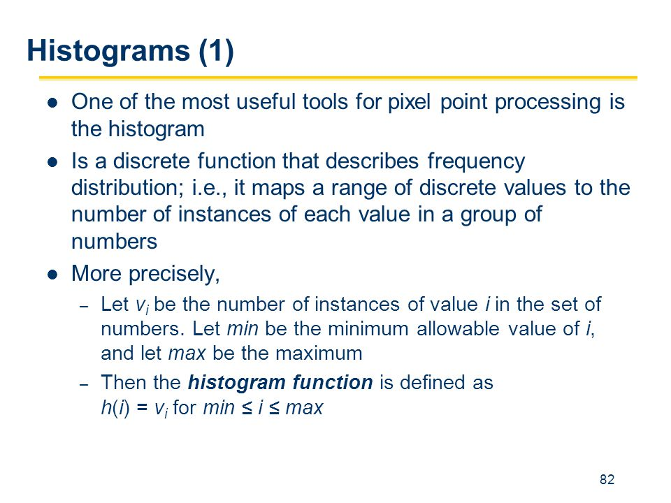 82 Histograms (1) One of the most useful tools for pixel point processing is the histogram Is a discrete function that describes frequency distributio