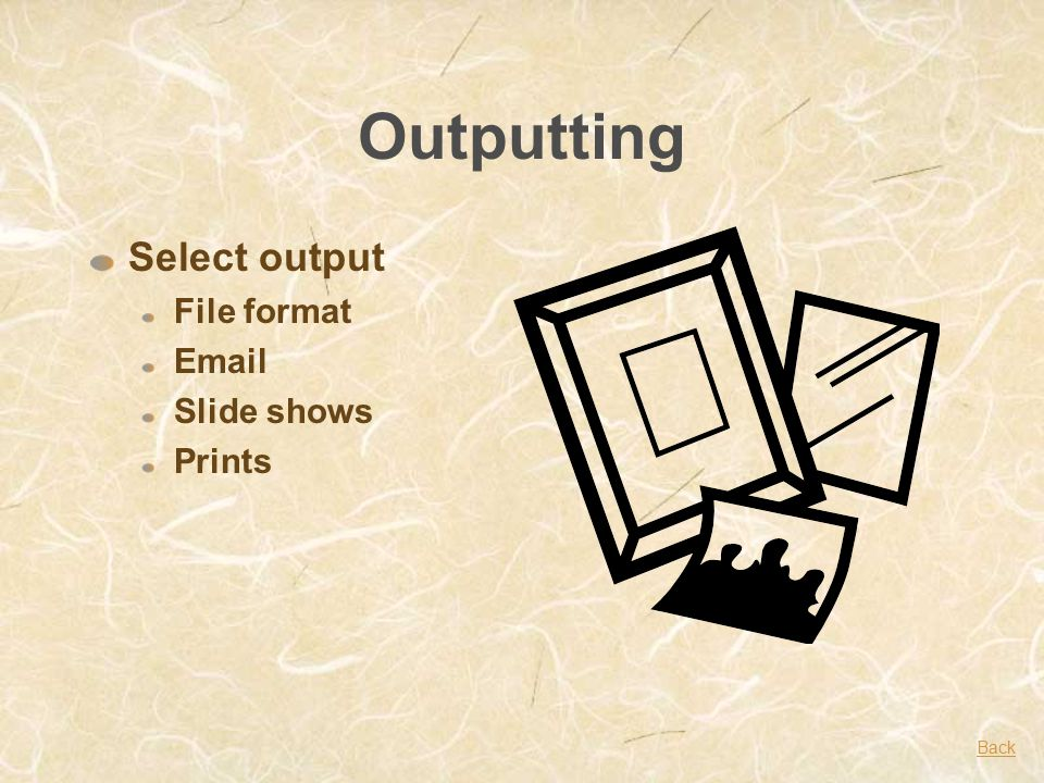 Outputting Select output File format Email Slide shows Prints Back