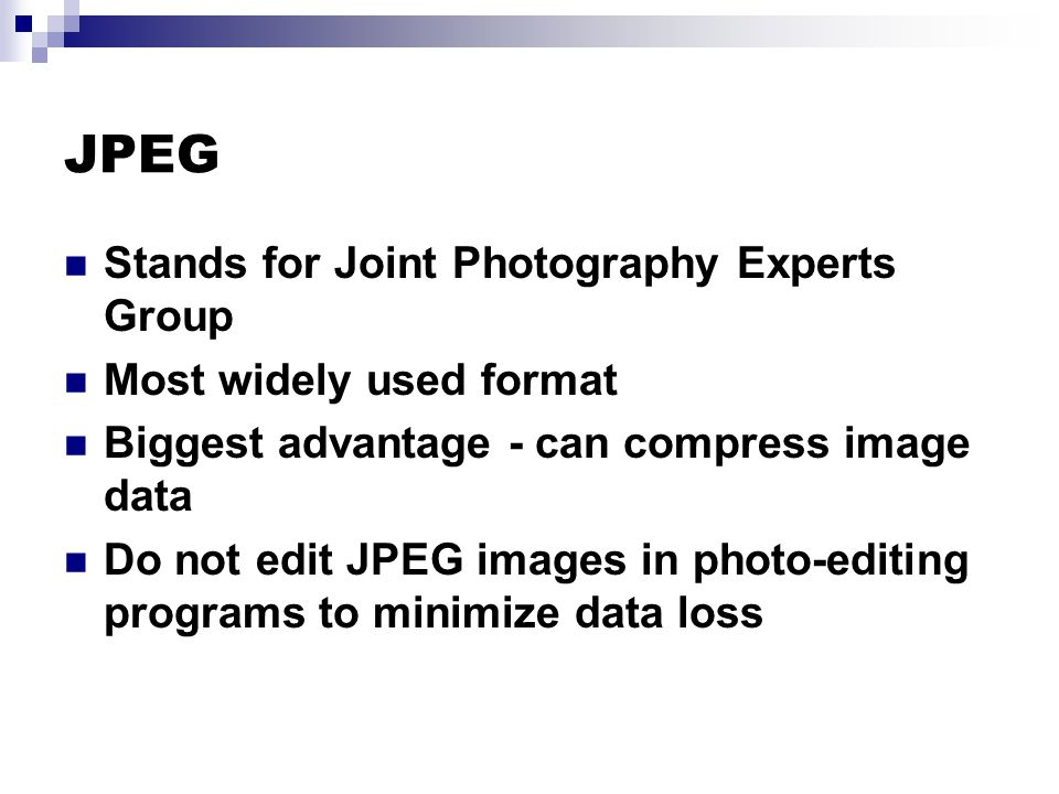JPEG Stands for Joint Photography Experts Group Most widely used format Biggest advantage - can compress image data Do not edit JPEG images in photo-editing programs to minimize data loss