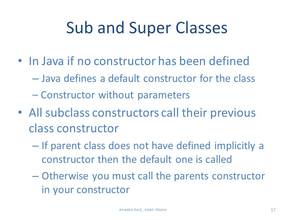 17 Amadeo Ascó, Adam Moore Sub and Super Classes In Java if no constructor has been defined – Java defines a default constructor for the class – Constructor without parameters All subclass constructors call their previous class constructor – If parent class does not have defined implicitly a constructor then the default one is called – Otherwise you must call the parents constructor in your constructor
